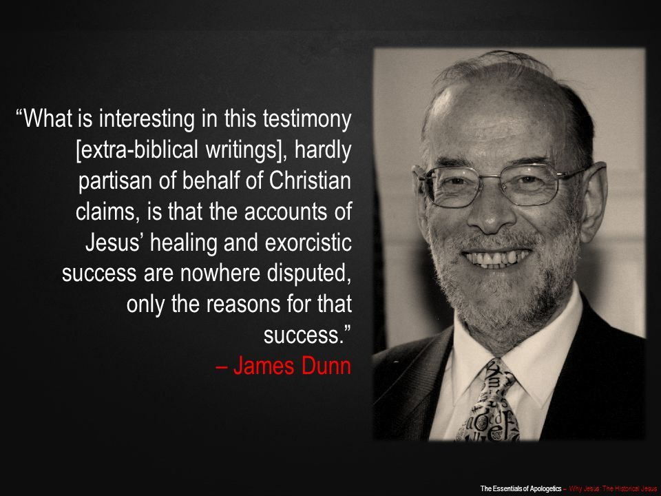 What is interesting in this testimony [extra-biblical writings], hardly partisan of behalf of Christian claims, is that the accounts of Jesus' healing and exorcistic success are nowhere disputed, only the reasons for that success.